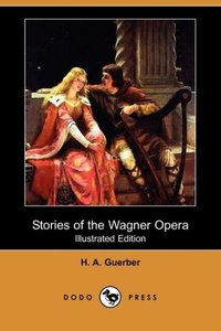 Stories of the Wagner Opera (Illustrated Edition) (Dodo Press)