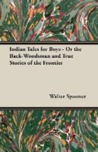 Indian Tales for Boys - Or the Back-Woodsman and True Stories of