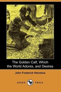 The Golden Calf, Which the World Adores, and Desires (Dodo Press