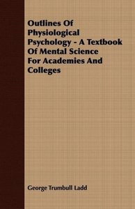 Outlines Of Physiological Psychology - A Textbook Of Mental Scie