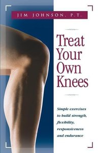 Treat Your Own Knees: Simple Exercises to Build Strength, Flexib