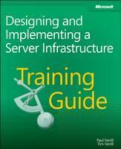 Training Guide; Designing and Implementing a Server Infrastructu