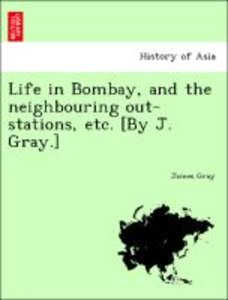 Life in Bombay, and the neighbouring out-stations, etc. [By J. G