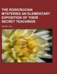 The Rosicrucian Mysteries An Elementary Exposition of Their Sec