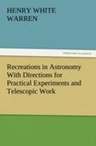 Recreations in Astronomy With Directions for Practical Experimen