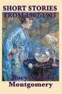 The Short Stories of Lucy Maud Montgomery from 1902-1903