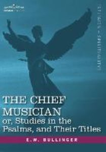 The Chief Musician Or, Studies in the Psalms, and Their Titles