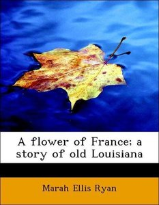 A flower of France; a story of old Louisiana