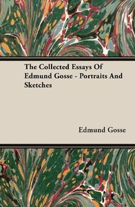 The Collected Essays of Edmund Gosse - Portraits and Sketches