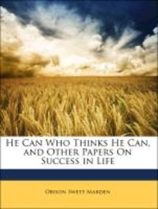 He Can Who Thinks He Can, and Other Papers On Success in Life