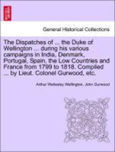 The Dispatches of ... the Duke of Wellington ... during his vari