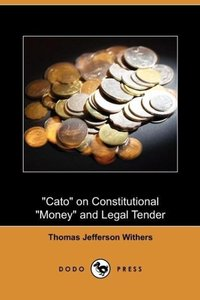 Cato on Constitutional Money and Legal Tender (Dodo Press)