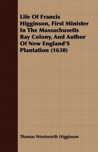 Life of Francis Higginson, First Minister in the Massachusetts B