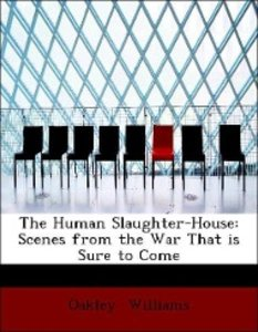 The Human Slaughter-House: Scenes from the War That is Sure to C
