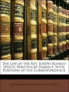 The Life of the Rev. Joseph Blanco White: Written by Himself; wi