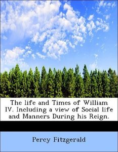 The life and Times of William IV. Including a view of Social lif