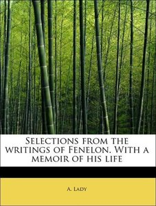 Selections from the writings of Fenelon. With a memoir of his li