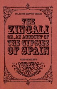 The Zincali - Or, an Account of the Gypsies of Spain