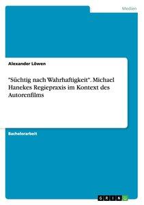 """""""Süchtig nach Wahrhaftigkeit"""".Michael Hanekes Regiepraxis im Kon"""