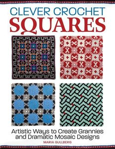Clever Crochet Squares: Artistic Ways to Create Grannies and Dra