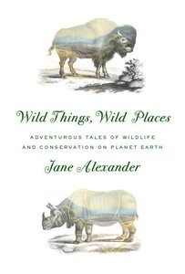 Wild Things, Wild Places: Adventurous Tales of Wildlife and Cons