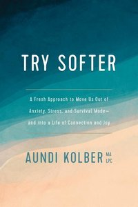 Try Softer: A Fresh Approach to Move Us Out of Anxiety, Stress,