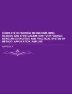 Complete Hypnotism, Mesmerism, Mind-Reading and Spiritualism Ho