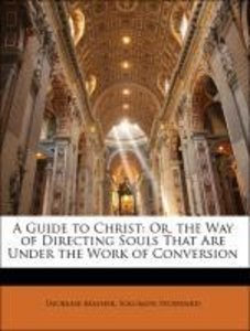 A Guide to Christ: Or, the Way of Directing Souls That Are Under
