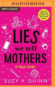 Lies We Tell Mothers: One Woman\'s Stumble Through 33 Parenting