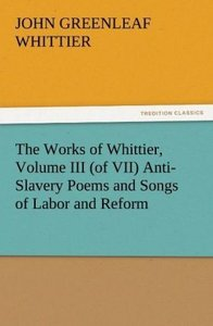 The Works of Whittier, Volume III (of VII) Anti-Slavery Poems an