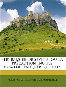 (Le) Barbier De Séville, Ou La Précaution Inutile, Comédie En Qu