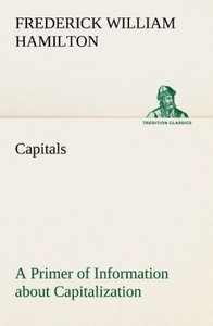 Capitals A Primer of Information about Capitalization with some