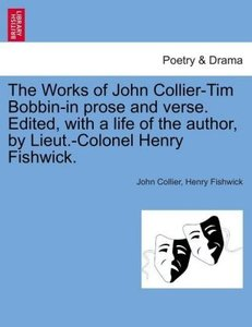 The Works of John Collier-Tim Bobbin-in prose and verse. Edited,