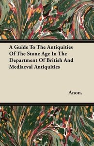 A Guide To The Antiquities Of The Stone Age In The Department Of
