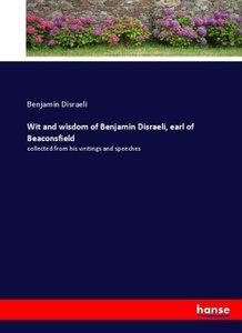 Wit and wisdom of Benjamin Disraeli, earl of Beaconsfield