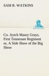 Co. Aytch Maury Grays, First Tennessee Regiment or, A Side Show