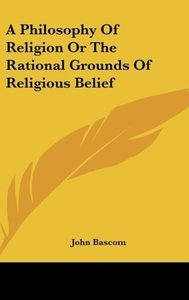 A Philosophy Of Religion Or The Rational Grounds Of Religious Be