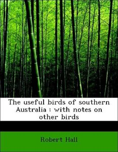 The useful birds of southern Australia : with notes on other bir
