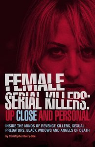 Female Serial Killers: Up Close and Personal: Inside the Minds o