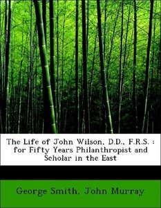 The Life of John Wilson, D.D., F.R.S. : for Fifty Years Philanth