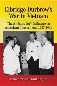 Elbridge Durbrow\'s War in Vietnam: The Ambassador\'s Influence