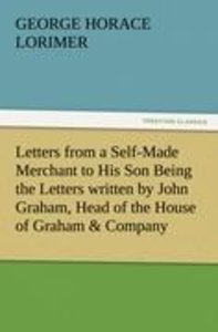 Letters from a Self-Made Merchant to His Son Being the Letters w