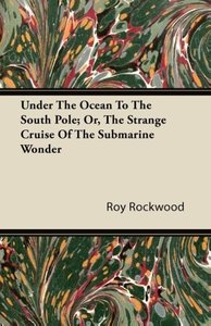 Under The Ocean To The South Pole; Or, The Strange Cruise Of The