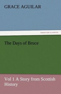 The Days of Bruce Vol 1 A Story from Scottish History