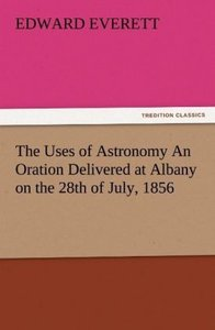 The Uses of Astronomy An Oration Delivered at Albany on the 28th