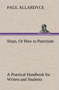 Stops, Or How to Punctuate A Practical Handbook for Writers and