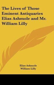 The Lives of Those Eminent Antiquaries Elias Ashmole and Mr. Wil