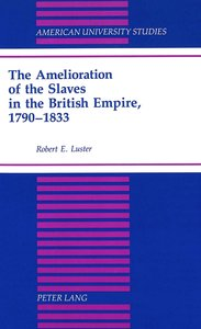 The Amelioration of the Slaves in the British Empire, 1790-1833