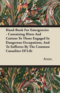 Hand-Book For Emergencies - Containing Hints And Cutions To Thos