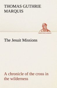 The Jesuit Missions : A chronicle of the cross in the wilderness